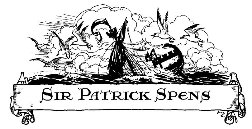 sir patrick spens The unfortunate voyage of sir patrick spens may really have taken place, for the purpose of bringing back the maid of norway to her own kingdom a purpose, which was probably defeated by the jealousy of the norwegians, and the reluctance of king eric i find no traces of the disaster in scottish history but, when we.